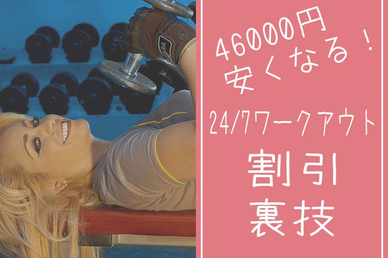 【必見】24/7ワークアウトの最大割引幅を46000円にする裏技